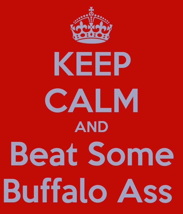 KEEP CALM AND Beat Some Buffalo Ass