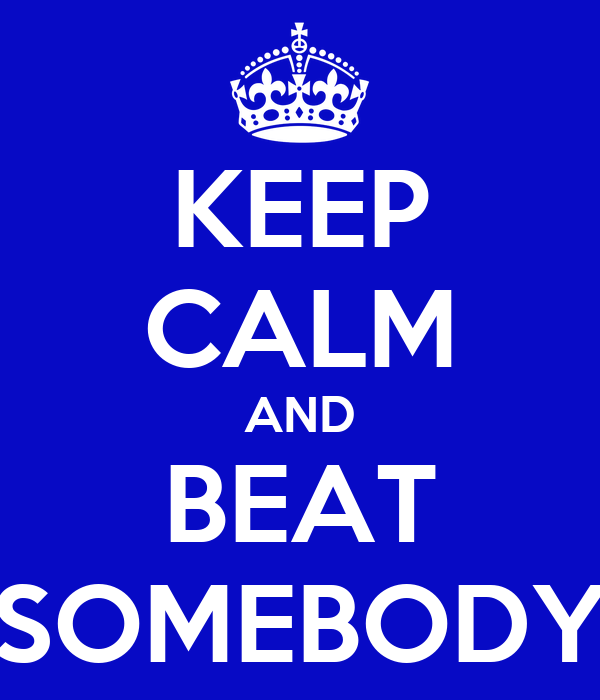 KEEP CALM AND BEAT SOMEBODY