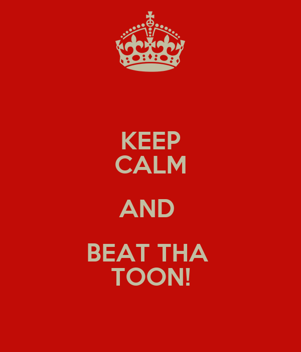 KEEP CALM AND  BEAT THA  TOON!