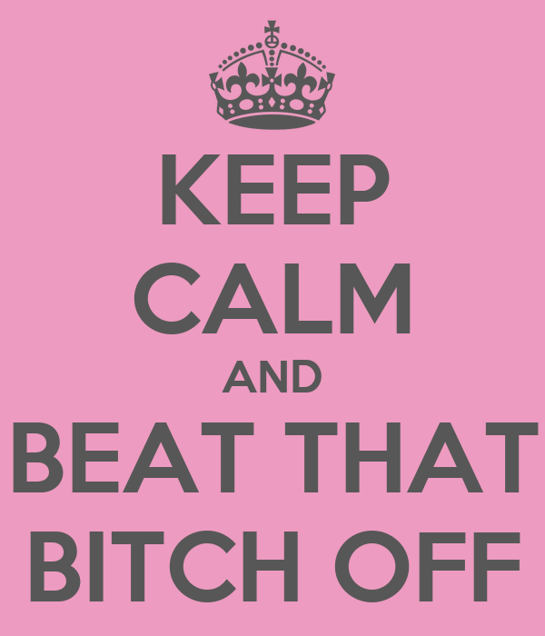 KEEP CALM AND BEAT THAT BITCH OFF