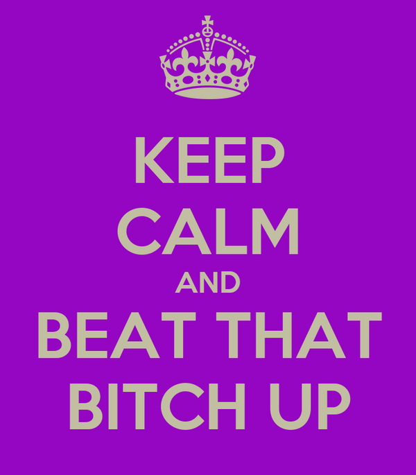 KEEP CALM AND BEAT THAT BITCH UP