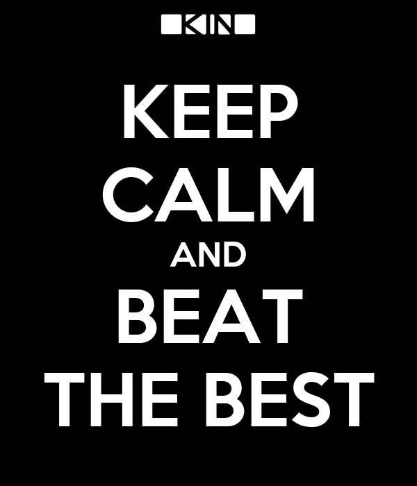 KEEP CALM AND BEAT THE BEST