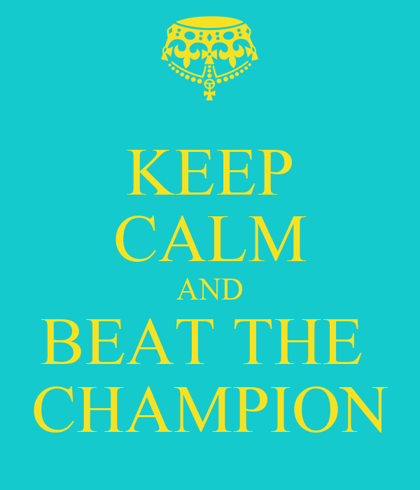 KEEP CALM AND BEAT THE  CHAMPION