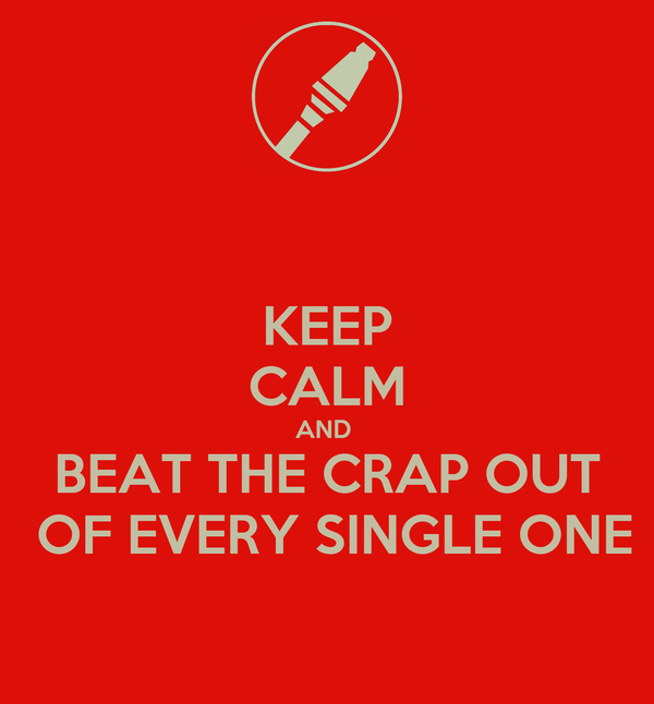 KEEP CALM AND  BEAT THE CRAP OUT  OF EVERY SINGLE ONE