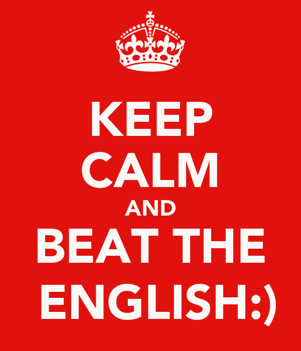 KEEP CALM AND BEAT THE  ENGLISH:)