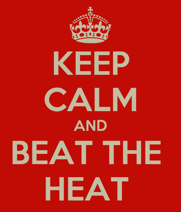 KEEP CALM AND BEAT THE  HEAT