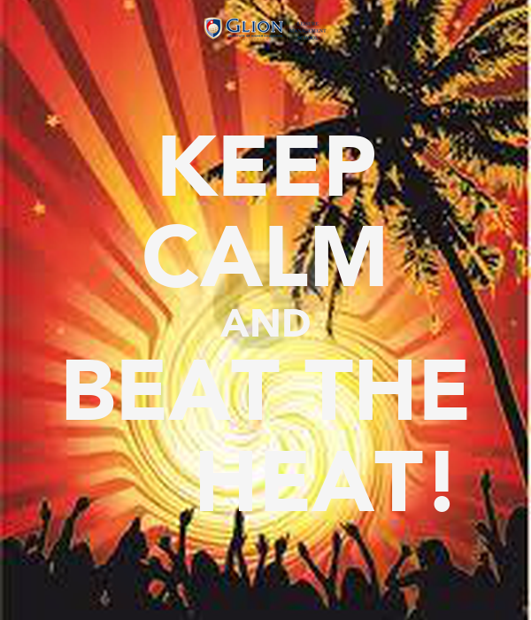KEEP CALM AND BEAT THE      HEAT!