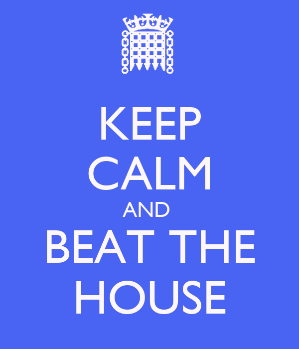 KEEP CALM AND  BEAT THE HOUSE