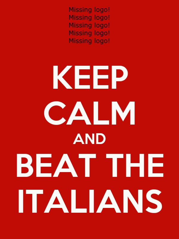 KEEP CALM AND BEAT THE ITALIANS