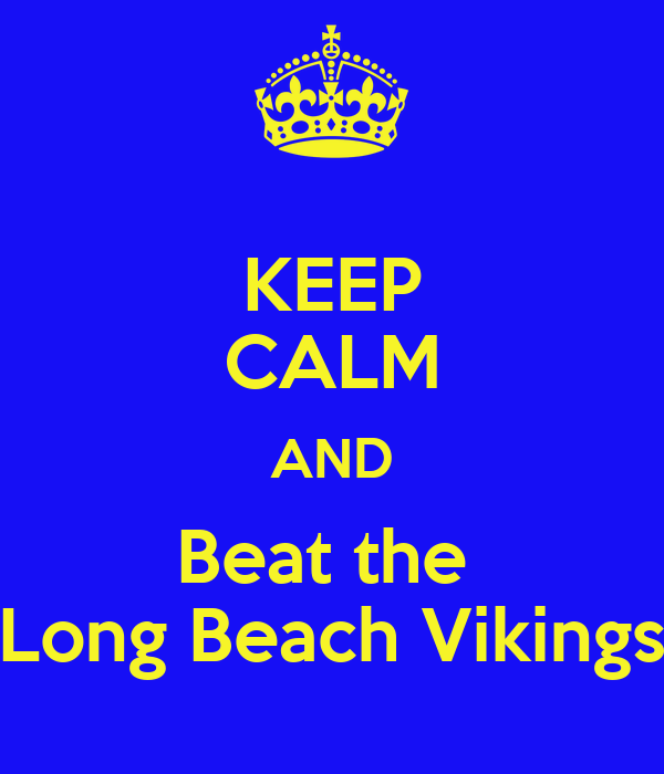 KEEP CALM AND Beat the  Long Beach Vikings