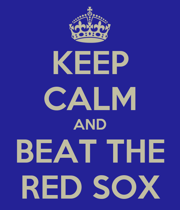 KEEP CALM AND BEAT THE RED SOX