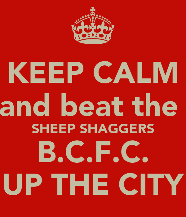 KEEP CALM and beat the  SHEEP SHAGGERS B.C.F.C. UP THE CITY
