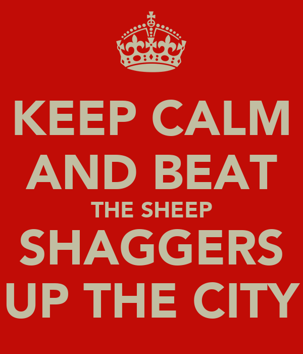 KEEP CALM AND BEAT THE SHEEP SHAGGERS UP THE CITY
