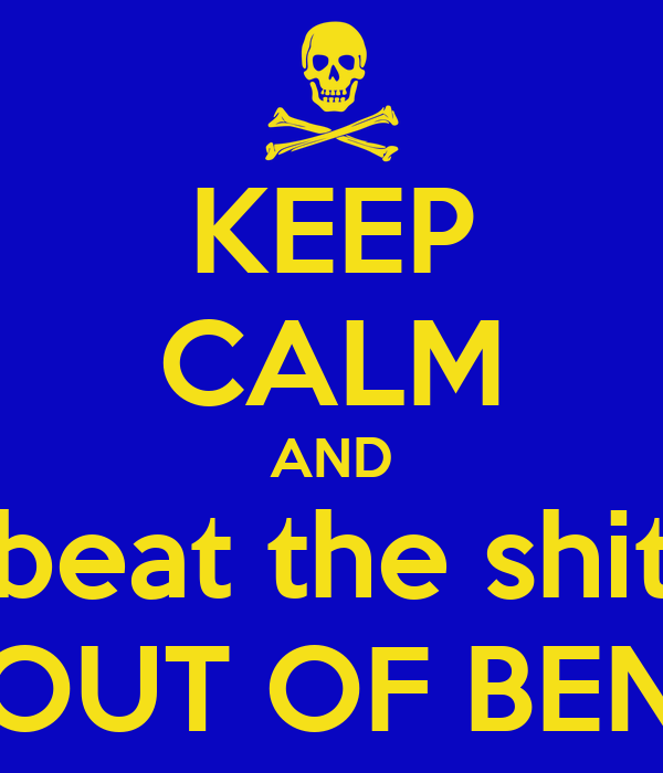 KEEP CALM AND beat the shit OUT OF BEN