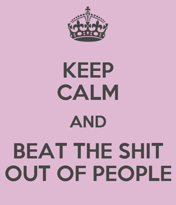 KEEP CALM AND BEAT THE SHIT OUT OF PEOPLE