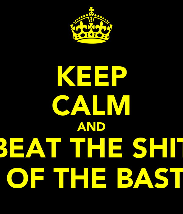 KEEP CALM AND BEAT THE SHIT OUT OF THE BASTARD