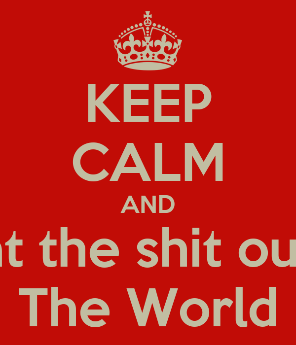 KEEP CALM AND Beat the shit out of The World