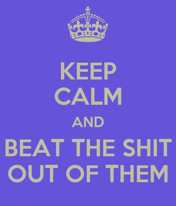 KEEP CALM AND BEAT THE SHIT OUT OF THEM