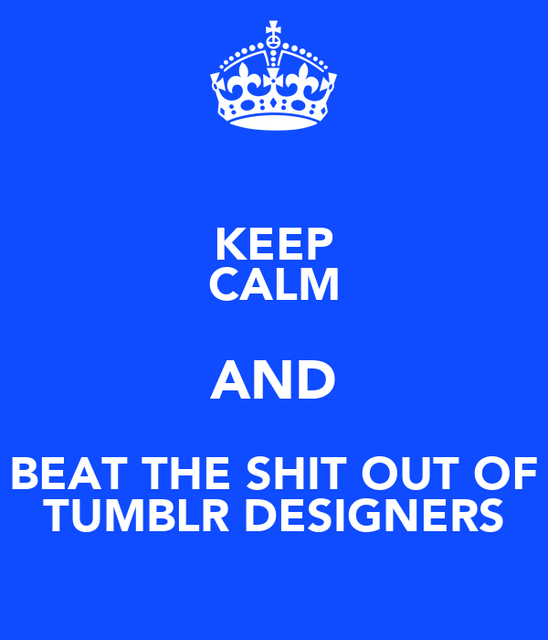 KEEP CALM AND BEAT THE SHIT OUT OF TUMBLR DESIGNERS