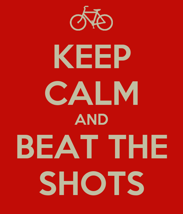 KEEP CALM AND BEAT THE SHOTS