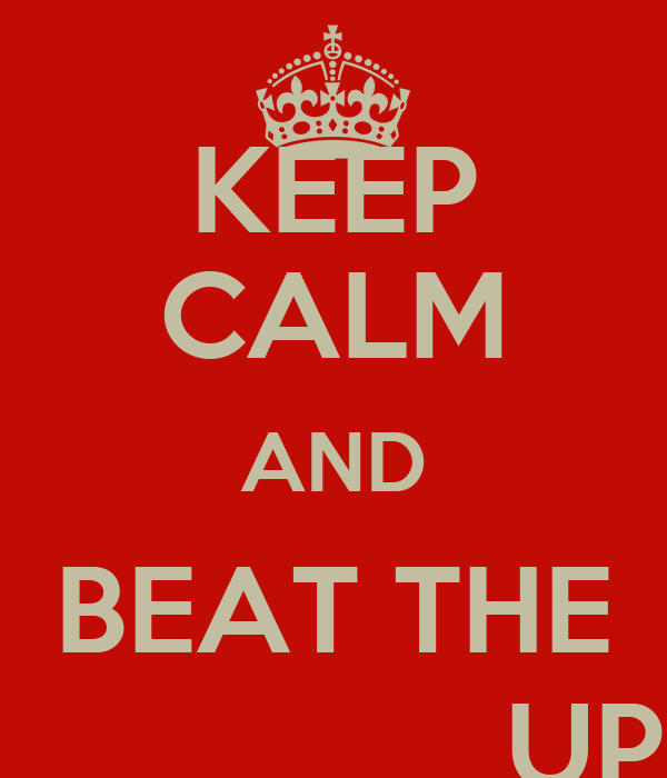 KEEP CALM AND BEAT THE ________ UP