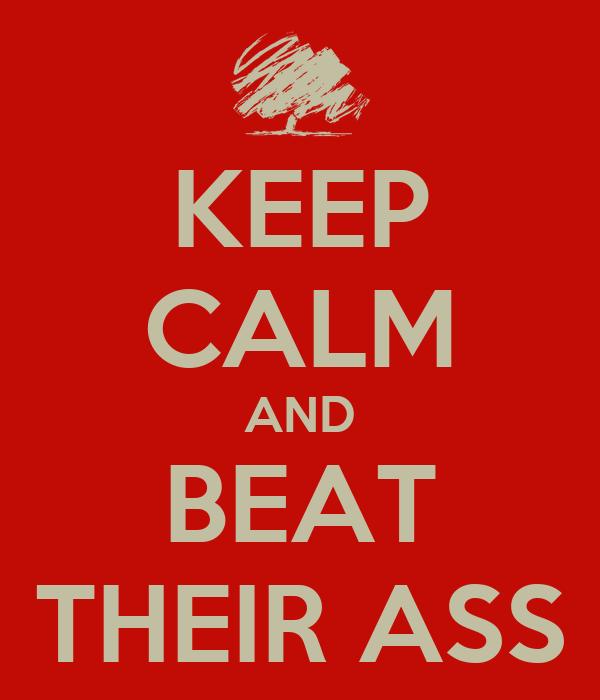 KEEP CALM AND BEAT THEIR ASS