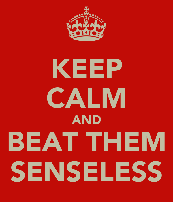 KEEP CALM AND BEAT THEM SENSELESS