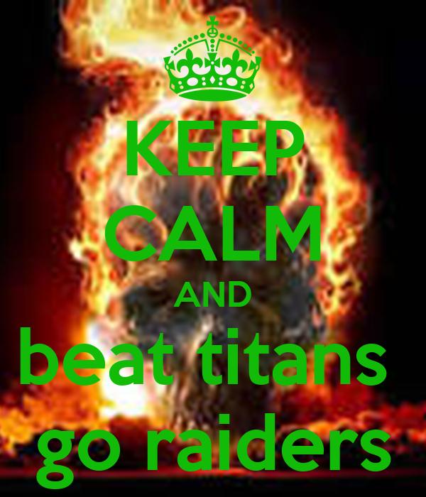 KEEP CALM AND beat titans  go raiders