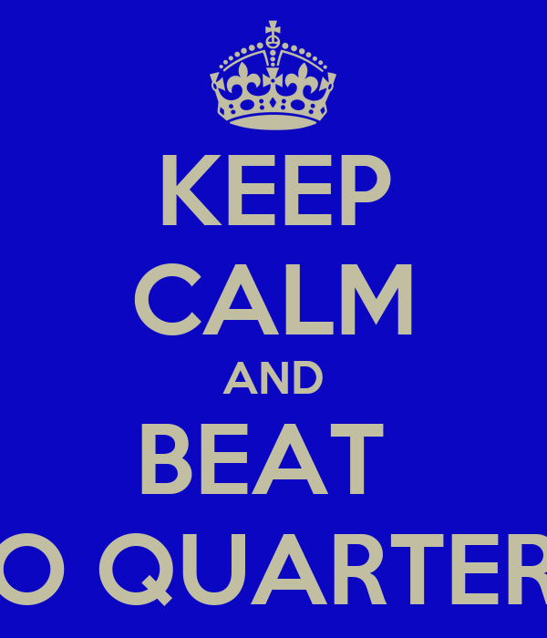 KEEP CALM AND BEAT  'TO QUARTERS'