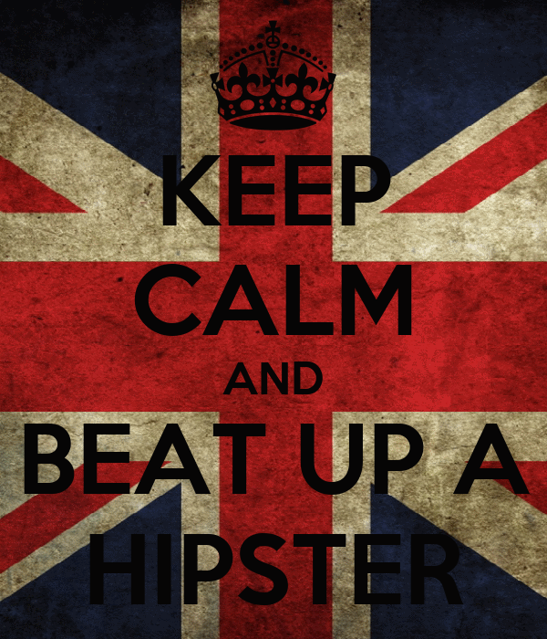 KEEP CALM AND BEAT UP A HIPSTER