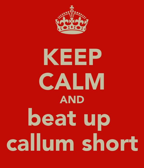 KEEP CALM AND beat up  callum short
