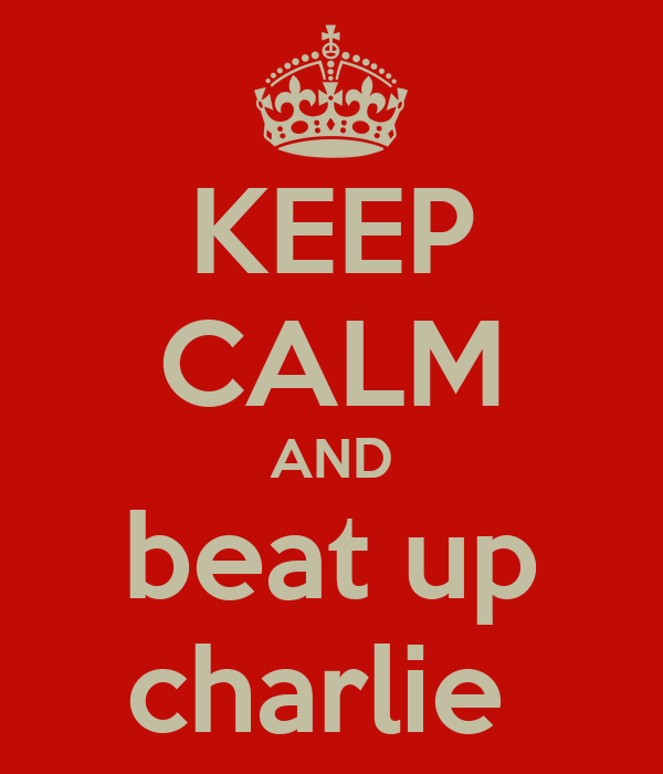 KEEP CALM AND beat up charlie