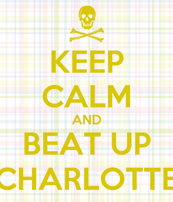 KEEP CALM AND BEAT UP CHARLOTTE