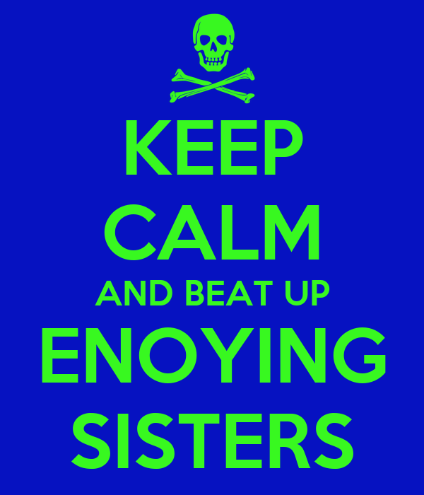 KEEP CALM AND BEAT UP ENOYING SISTERS