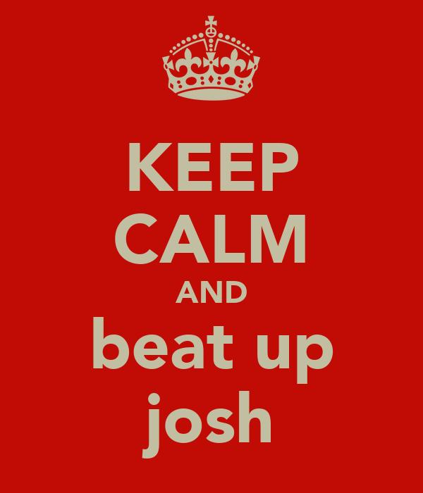KEEP CALM AND beat up josh