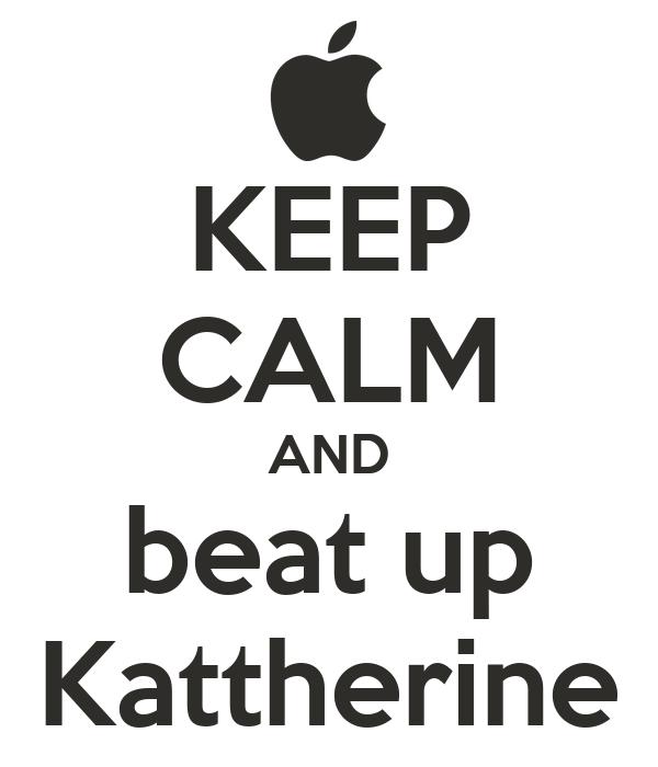 KEEP CALM AND beat up Kattherine