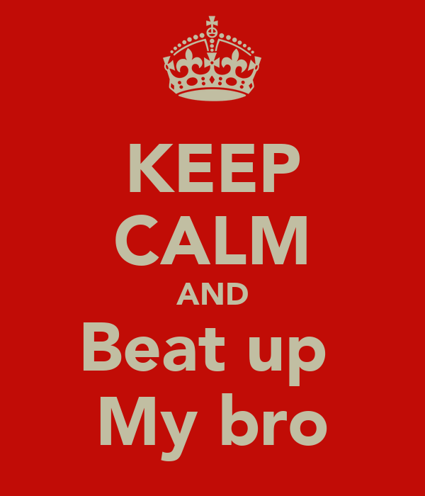 KEEP CALM AND Beat up  My bro