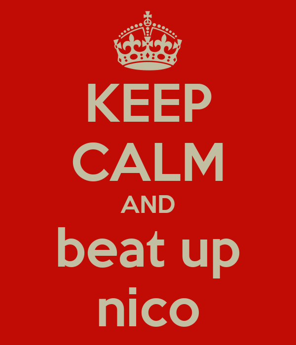 KEEP CALM AND beat up nico