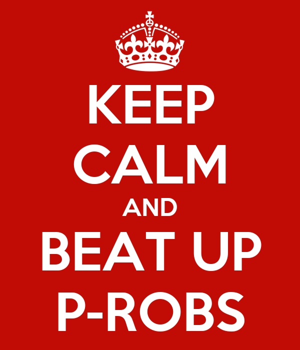 KEEP CALM AND BEAT UP P-ROBS