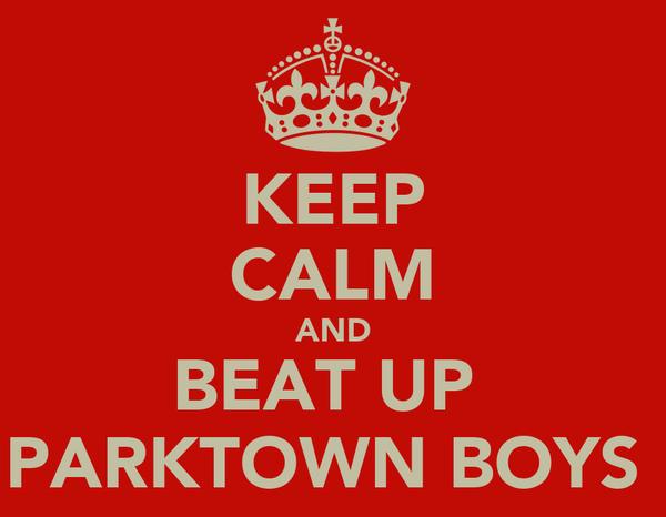 KEEP CALM AND BEAT UP  PARKTOWN BOYS