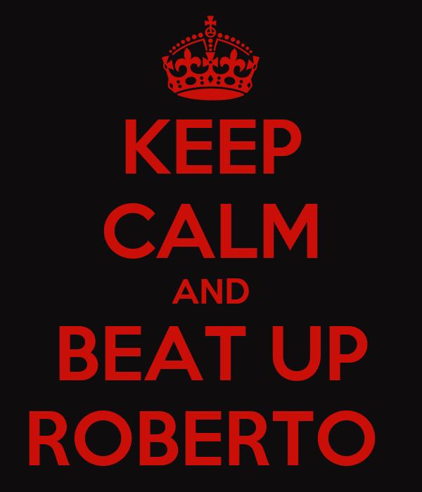 KEEP CALM AND BEAT UP ROBERTO