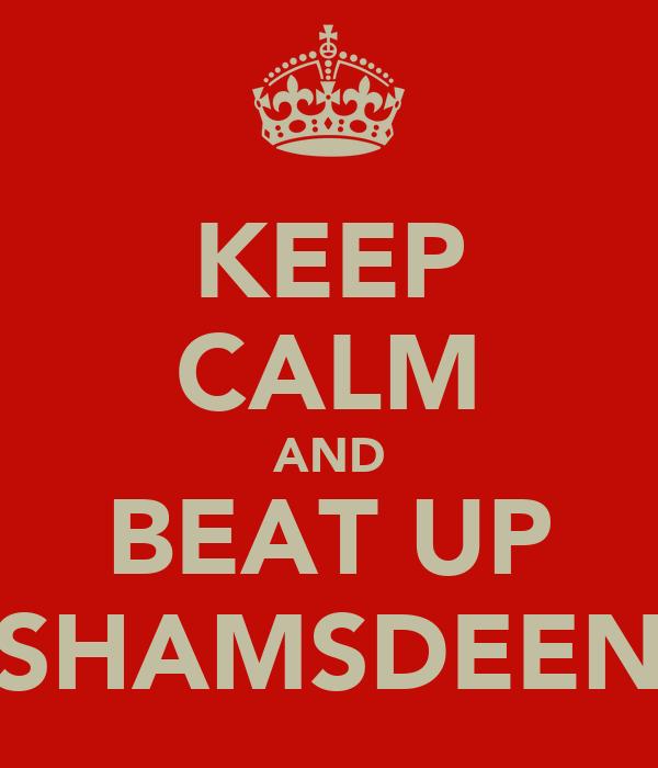 KEEP CALM AND BEAT UP SHAMSDEEN