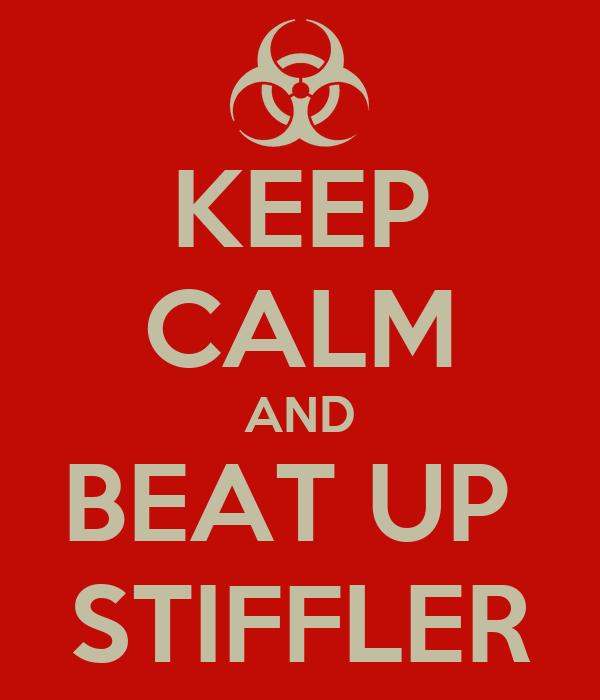 KEEP CALM AND BEAT UP  STIFFLER