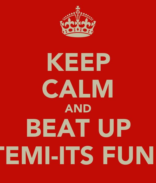 KEEP CALM AND BEAT UP TEMI-ITS FUN!