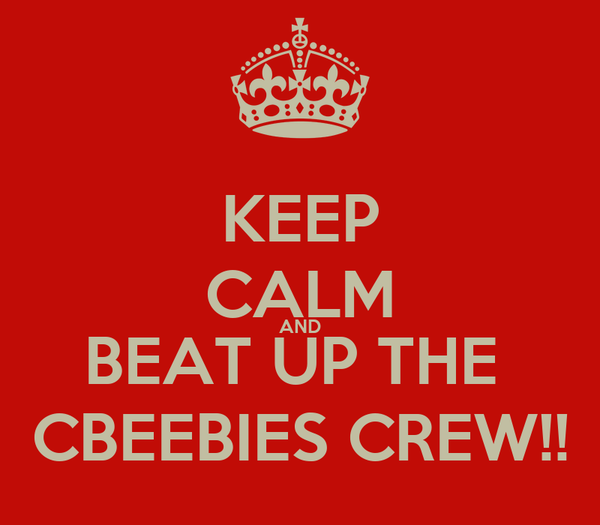 KEEP CALM AND BEAT UP THE  CBEEBIES CREW!!