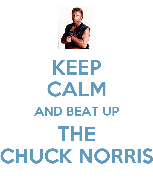 KEEP CALM AND BEAT UP THE CHUCK NORRIS