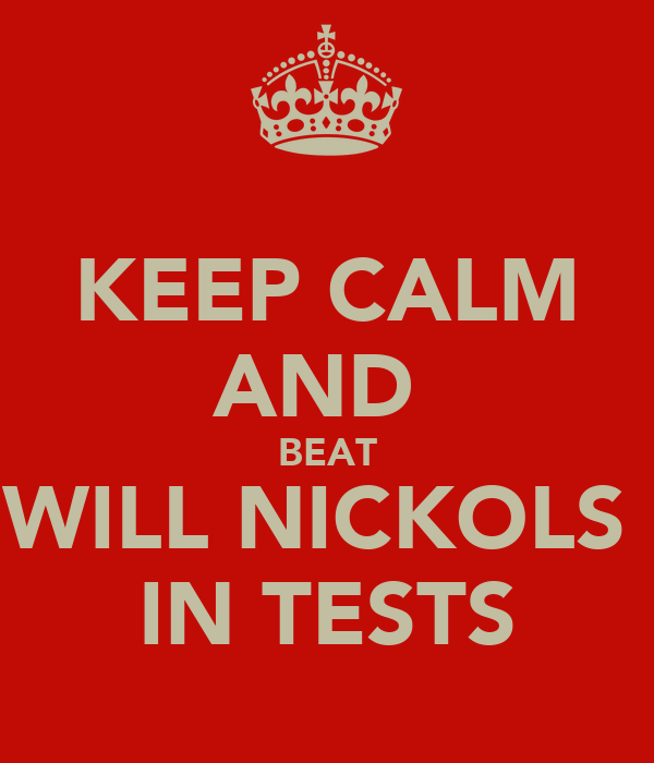 KEEP CALM AND  BEAT WILL NICKOLS  IN TESTS