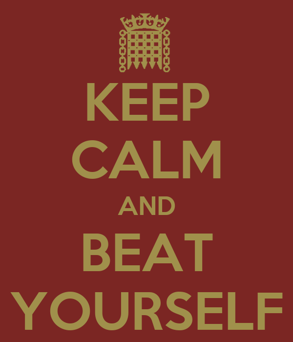 KEEP CALM AND BEAT YOURSELF