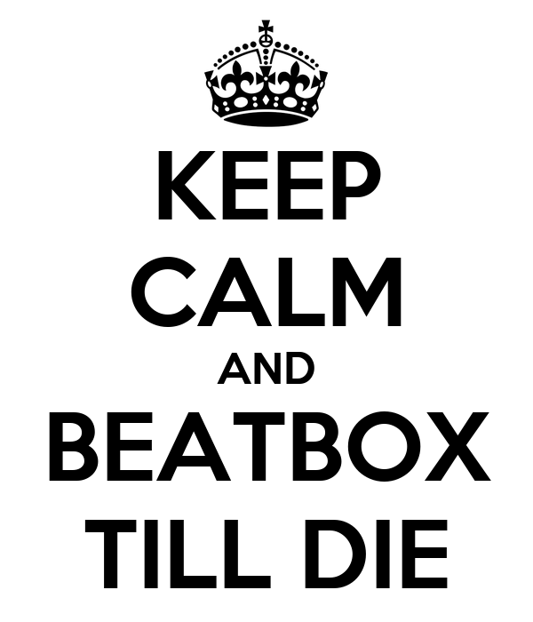 KEEP CALM AND BEATBOX TILL DIE