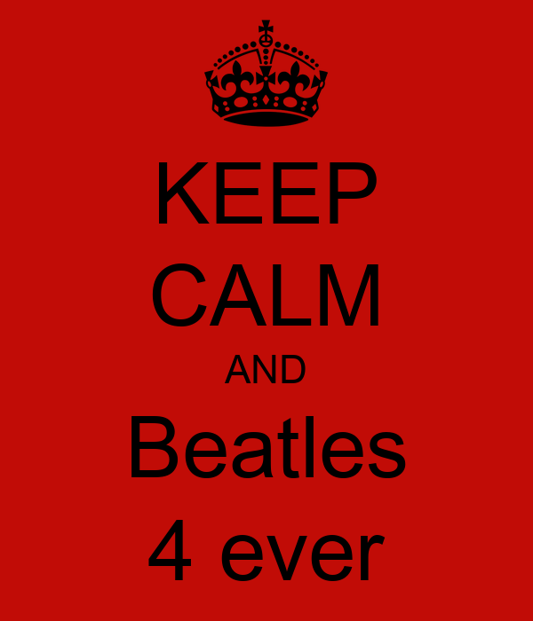 KEEP CALM AND  Beatles  4 ever